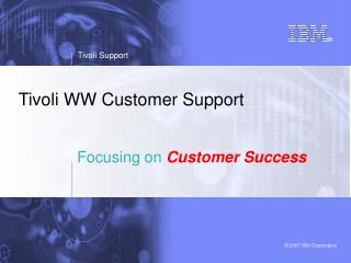Tivoli WW Customer Support Focusing on Customer Success