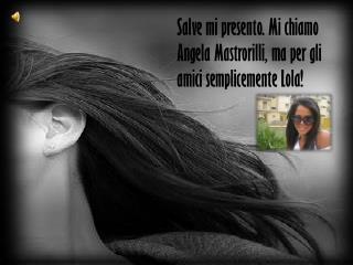 Salve mi presento. Mi chiamo Angela Mastrorilli, ma per gli amici semplicemente Lola!