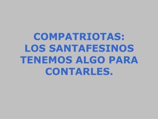COMPATRIOTAS: LOS SANTAFESINOS TENEMOS ALGO PARA CONTARLES.