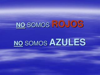 NO  SOMOS  ROJOS NO  SOMOS  AZULES