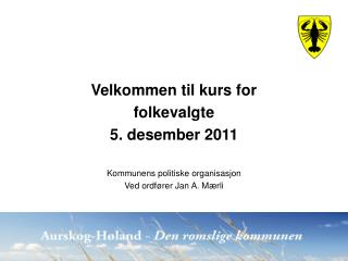 Velkommen til kurs for folkevalgte 5. desember 2011 Kommunens politiske organisasjon