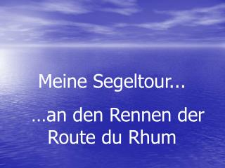 Meine Segeltour...   … an den Rennen der Route du Rhum
