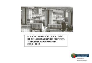 PLAN ESTRATÉGICO DE LA CAPV DE REHABILITACIÓN DE EDIFICIOS  Y REGENERACIÓN URBANA  2010 - 2013