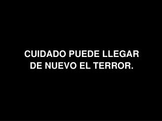 CUIDADO PUEDE LLEGAR  DE NUEVO EL TERROR.