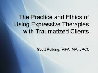 The Practice and Ethics of Using Expressive Therapies with Traumatized Clients