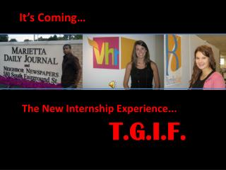 It's  Coming… The New Internship  Experience ... T.G.I.F.