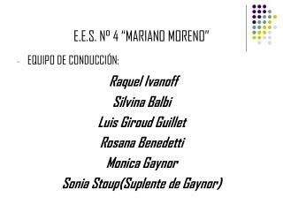 E.E.S. N� 4 �MARIANO MORENO� EQUIPO DE CONDUCCI�N: Raquel Ivanoff Silvina Balbi