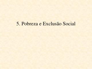 5. Pobreza e Exclusão Social