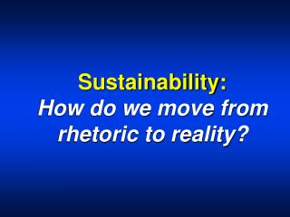 Sustainability:  How do we move from rhetoric to reality?