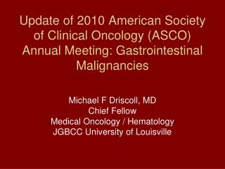 Michael F Driscoll, MD Chief Fellow  Medical Oncology / Hematology JGBCC University of Louisville