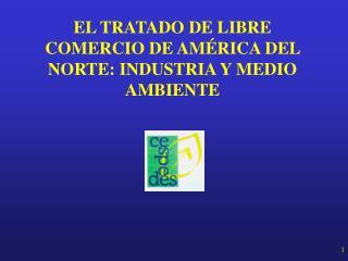 EL TRATADO DE LIBRE COMERCIO DE AMÉRICA DEL NORTE: INDUSTRIA Y MEDIO AMBIENTE