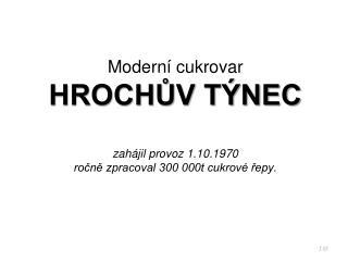 Moderní cukrovar HROCHŮV TÝNEC zahájil provoz 1.10.1970 ročně zpracoval 300 000t cukrové řepy.
