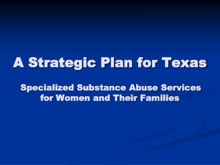 A Strategic Plan for Texas Specialized Substance Abuse Services  for Women and Their Families