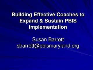 Building Effective Coaches to Expand  Sustain PBIS Implementation   Susan Barrett sbarrettpbismaryland