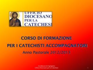 CORSO  DI  FORMAZIONE  PER I CATECHISTI ACCOMPAGNATORI Anno Pastorale 2012/2013