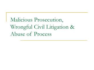 Malicious Prosecution, Wrongful Civil Litigation  Abuse of Process