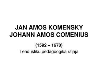 JAN AMOS KOMENSKY JOHANN AMOS COMENIUS
