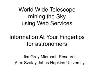 Jim Gray Microsoft Research Alex Szalay Johns Hopkins University