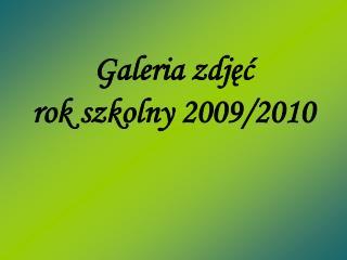 Galeria zdjęć  rok szkolny 2009/2010