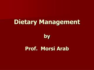 Dietary Management  by   Prof.  Morsi Arab