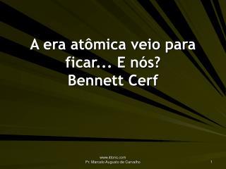 A era atômica veio para ficar... E nós? Bennett Cerf