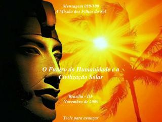 O Futuro da Humanidade e a Civilização Solar Brasília - DF Novembro de 2009 Tecle para avançar