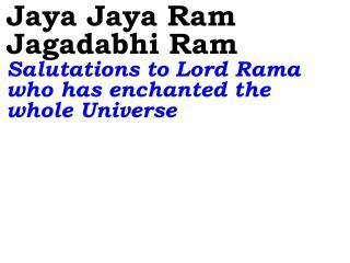 Jaya Jaya Ram Jagadabhi Ram Salutations to Lord Rama who has enchanted the whole Universe