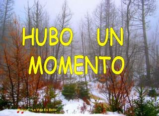 HUBO   UN  MOMENTO