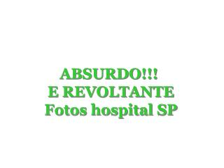 ABSURDO!!!  E REVOLTANTE Fotos hospital SP