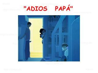 """""""ADIOS PAPÁ"""""""