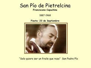 San Pío de Pietrelcina Franciscano Capuchino 1887-1968 Fiesta: 23 de Septiembre