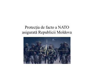 Protecţia de facto a NATO asigurată Republicii Moldova