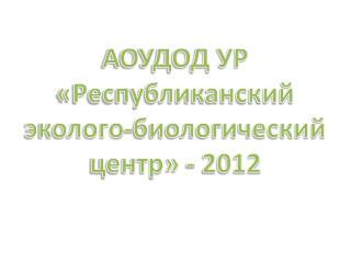 АОУДОД УР «Республиканский  эколого-биологический центр» - 2012