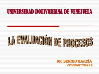 UNIVERSIDAD BOLIVARIANA DE VENEZUELA Dr. Sergio García Profesor Titular