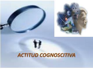 ACTITUD COGNOSCITIVA