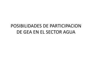 POSIBILIDADES DE PARTICIPACION DE GEA EN EL SECTOR AGUA