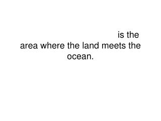 The  shoreline,  or  coast ,  is the area where the land meets the ocean.