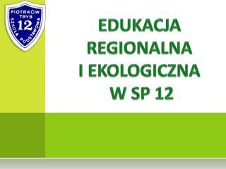 EDUKACJA  REGIONALNA  I EKOLOGICZNA  W SP 12
