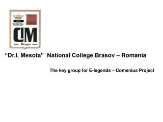 """Dr.I. Mesota""  National College Brasov – Romania The key group for E-legends – Comenius Project"
