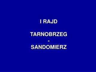 I RAJD TARNOBRZEG -  SANDOMIERZ