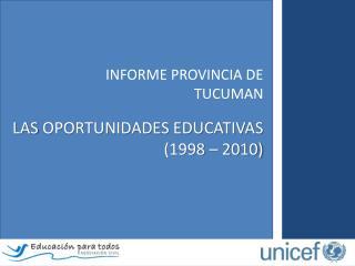 INFORME  PROVINCIA DE  TUCUMAN LAS  OPORTUNIDADES EDUCATIVAS  (1998  � 2010)