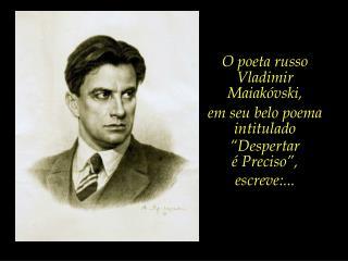 """O poeta russo Vladimir Maiakóvski,  em seu belo poema intitulado """"Despertar  é Preciso"""","""