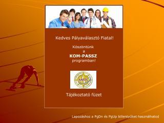 Kedves Pályaválasztó Fiatal! Köszöntünk  a KOM-PASSZ programban! Tájékoztató füzet