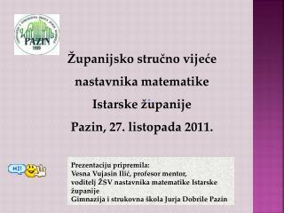 �upanijsko stru?no vije?e nastavnika matematike Istarske �upanije Pazin, 27. listopada 2011.