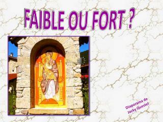 FAIBLE OU FORT ?