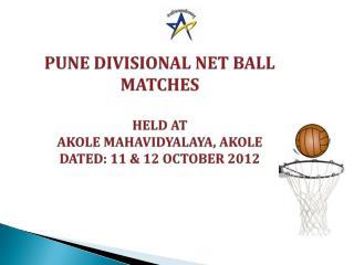 PUNE DIVISIONAL NET BALL MATCHES HELD AT  AKOLE MAHAVIDYALAYA, AKOLE DATED: 11 & 12 OCTOBER 2012