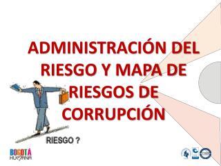 ADMINISTRACI�N DEL RIESGO Y MAPA DE RIESGOS DE CORRUPCI�N