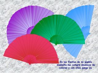 En las fiestas de mi pueblo mamaíta me compró abanicos de colores y con ellos juego yo