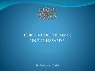 L'ORIGINE DE L'HOMME : UN PUR HASARD ? Dr. Mohamed Chekli