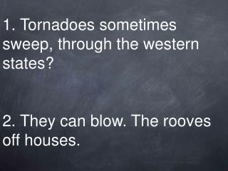 1. Tornadoes sometimes sweep, through the western states   2. They can blow. The rooves off houses.